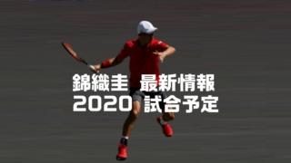 錦織圭、2020年の最新情報と試合予定